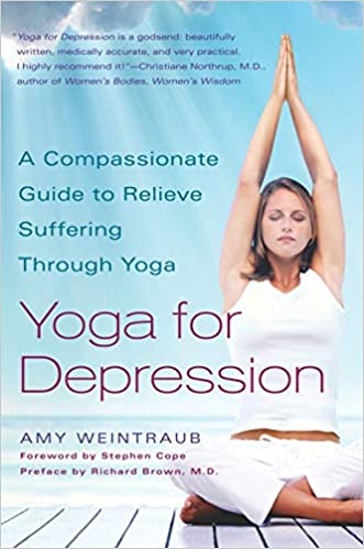 Yoga For Depression A Compassionate Guide To Relieve Suffering Through Yoga Weintraub Amy Brown Richard Cope Stephen 9780767914505 Amazon Com Books