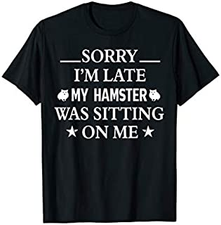 Sorry i'm late my Hamster was sitting on me shirt T-shirt | Size S - 5XL