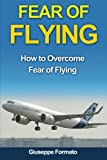 Fear of Flying: How to Overcome Fear of Flying (fear of flying, how to overcome fear of flying, fear of flying help, fear of flying book, fear of ... without fear, overcoming fear of flying)