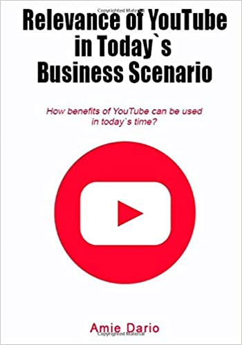 Relevance of YouTube in Today`s Business scenario: How