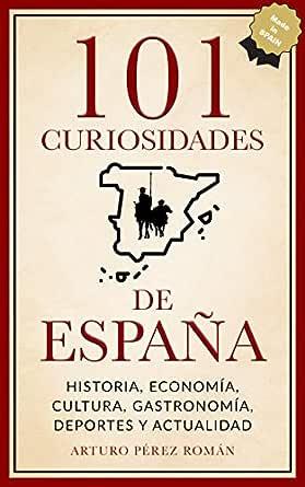 101 curiosidades de España: Historia, Economía, Cultura, Gastronomía, Deportes y Actualidad eBook: Pérez Román, Arturo: Amazon.es: Tienda Kindle