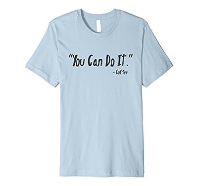 You Can Do It funny sayings coffee shirt