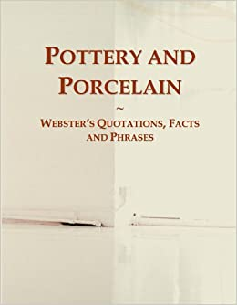 Pottery and Porcelain: Webster's Quotations, Facts and Phrases