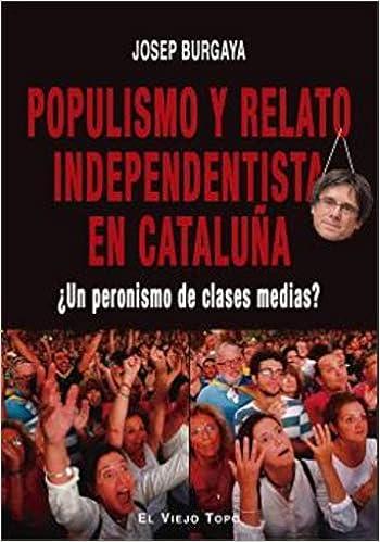 Populismo y Relato Independentista En Cataluña. ¿Un Peronismo de clases  Medias: Amazon.es: Burgaya, Josep: Libros