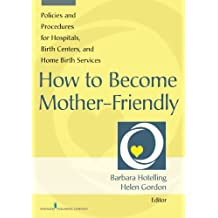 How to Become Mother-Friendly: Policies & Procedures for Hospitals, Birth Centers, and Home Birth Services
