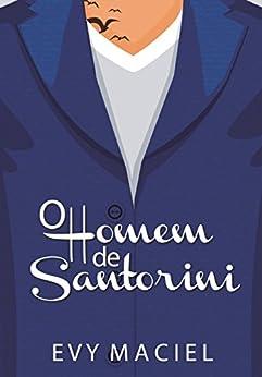 O Homem De Santorini: Só Prometa Se For Cumprir! (Homens Que Amamos Livro 3) por [Maciel, Evy]
