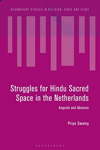 Struggles for Hindu Sacred Space in the Netherlands: Anguish and Absence (Bloomsbury Studies in Religion, Space and Place)