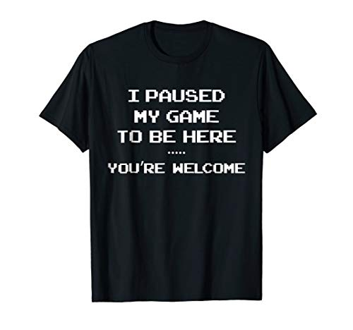 I Paused My Game to be Here You're Welcome T-shirt]()