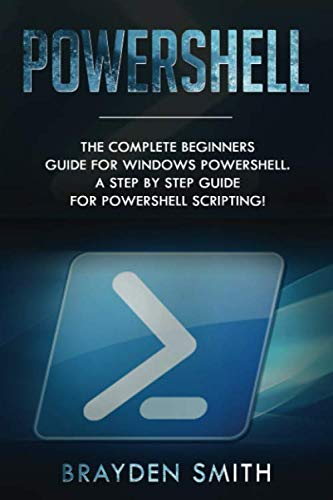 PowerShell: The Complete Beginners Guide for Windows PowerShell. A Step by Step Guide for PowerShell Scripting! (Windows Systems Programming)