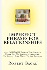 Imperfect Phrases For Relationships: 101 COMMON Things You Should Never Say To Someone Important To You... And What To Say Instead (ImPerfect Phrases Series) Kindle Edition