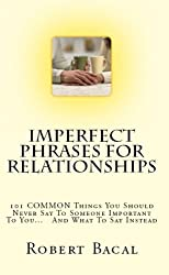 Imperfect Phrases For Relationships: 101 COMMON Things You Should Never Say To Someone Important To You...   And What To Say Instead (ImPerfect Phrases Series)