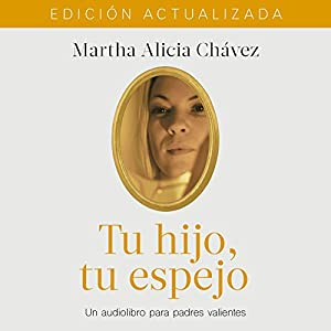Tu hijo, tu espejo [Your Child, Your Reflection]: Un libro para padres valientes [A Book for Brave Parents] Audiobook by Martha Alicia Chávez Narrated by Martha Alicia Chávez, Gwendolyne Flores