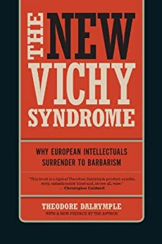 The New Vichy Syndrome: Why European Intellectuals Surrender to Barbarism by [Dalrymple, Theodore]