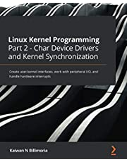 Linux Kernel Programming Part 2 - Char Device Drivers and Kernel Synchronization: Create user-kernel interfaces, work with peripheral I/O, and handle hardware interrupts