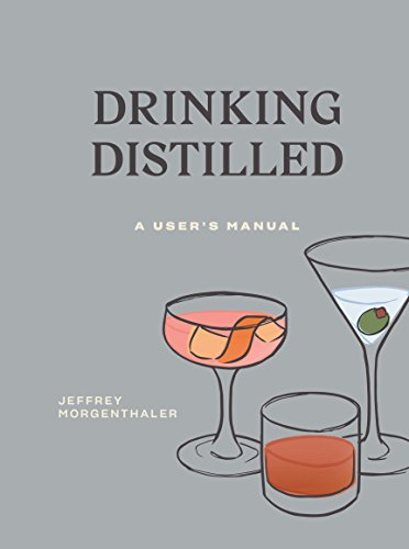 Drinking Distilled: A User's Manual by Jeffrey Morgenthaler