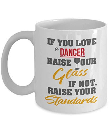 If You Love A Dancer, Raise Your Glass. If Not, Raise Your Standards. Funny Coffee & Tea Gift Mug, Things, Accessories And Gifts For A Ballet, Ballroom, Flamingo Or Samba Dancer & Hip Hop Dancers