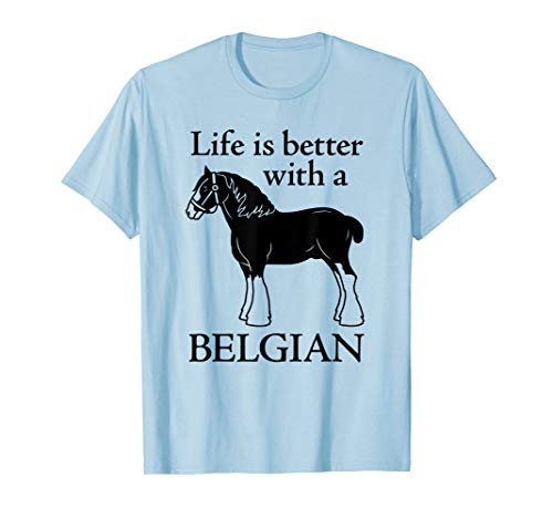(Life is Better with a Belgian Tshirt - Draft Horse Gift)