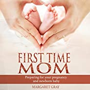 First Time Mom: Preparing for Your Pregnancy and Newborn Baby