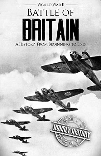 Battle of Britain - World War II: A History From Beginning to End (World War 2 Battles Book 4) (World War Two Dates Start And End)