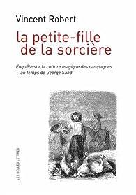 La Petite-fille de la sorcière: Enquête sur la culture magique des campagnes au temps de George Sand par Vincent Robert