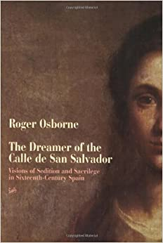 The Dreamer Of Calle San Salvador: Visions of Sedition and Sacrilege in Sixteenth-century Spain