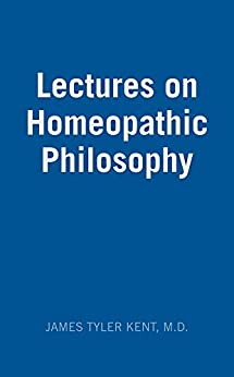 Lectures on Homeopathic Philosophy by [Kent, James Tyler]