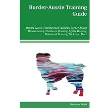Border-Aussie Training Guide Border-Aussie Training Book Features: Border-Aussie Housetraining, Obedience Training, Agility Training, Behavioral Training, Tricks and More