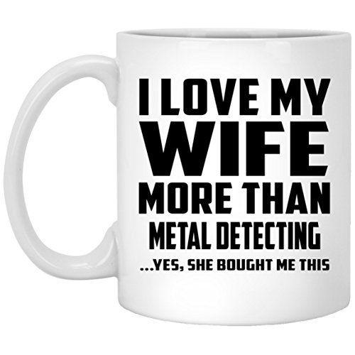I Love My Wife More Than Metal Detecting - 11oz White Coffee Mug...