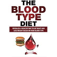 Blood Type Diet: Revealed: A Healthy Way To Eat Right And Lose Weight Based On Your Blood Type