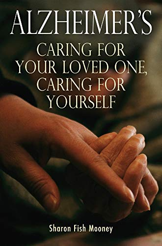 Alzheimer's: Caring for Your Loved One, Caring for Yourself (Caring For A Loved One With Dementia)