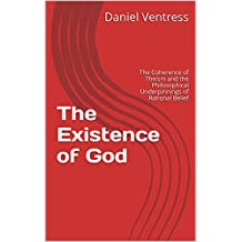 The Existence of God: The Coherence of Theism and the Philosophical Underpinnings of Rational Belief (Correcting the Misinformed Book 1)