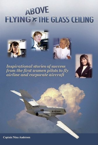 Flying Above the Glass Ceiling: Inspirational Stories of Success from the First Women Pilots to Fly Airline and Corporate Aircraft
