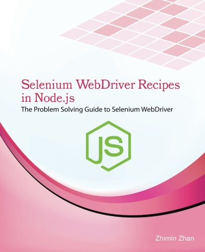 Selenium WebDriver Recipes in Node.js: The problem solving guide to Selenium WebDriver in JavaScript (Test Recipes Series) (Volume 6)