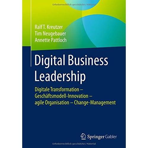 Digital Business Leadership: Digitale Transformation - Geschäftsmodell-Innovation - agile Organisation - Change-Management