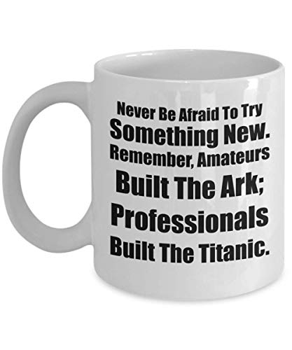 Never Be Afraid To Try Something New. Remember, The Ark Was Built By Amateurs; The Titanic Was Built By Professionals. Inspirational Mug for High School or College Graduates Off To a New Start.