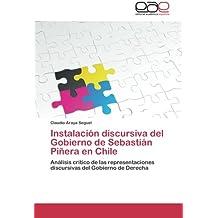 Instalación discursiva del Gobierno de Sebastián Piñera en Chile: Análisis crítico de las representaciones discursivas del Gobierno de Derecha (Spanish Edition)