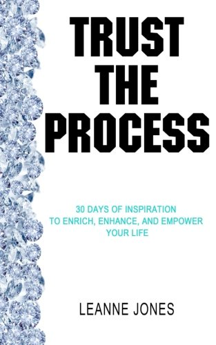 Trust the Process: 30 Days of Inspiration to Enrich, Enhance and Empower Your Life by Leanne Jones