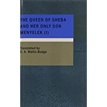 The Queen of Sheba and Her Only Son Menyelek (I): Or The Kebra Nagast