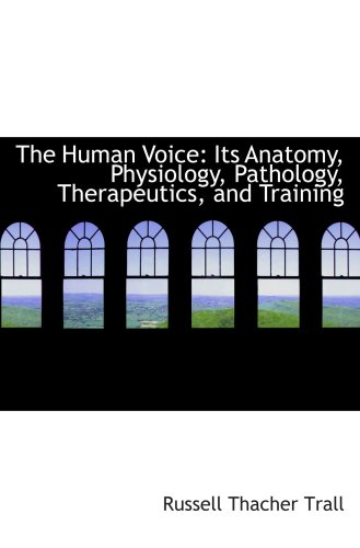Download The Human Voice: Its Anatomy, Physiology, Pathology, Therapeutics, and Training Text fb2 ebook