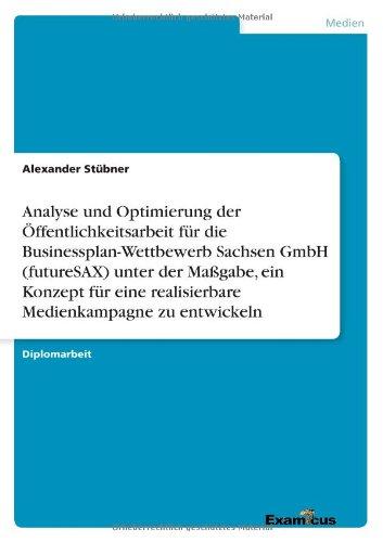 Analyse und Optimierung der Öffentlichkeitsarbeit für die Businessplan-Wettbewerb Sachsen GmbH (futureSAX) unter der Maßgabe, ein Konzept für eine ... Medienkampagne zu entwickeln (German Edition) by Examicus Publishing