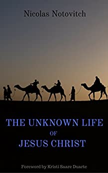 The Unknown Life of Jesus Christ: with Foreword by Kristi Saare Duarte by [Notovitch, Nicolas]