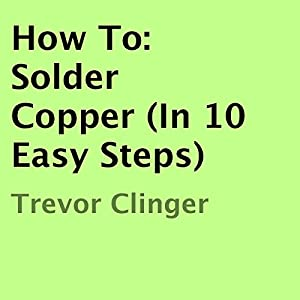 How To: Solder Copper (In 10 Easy Steps) Audiobook