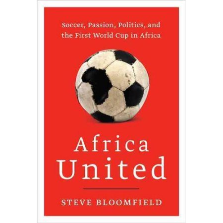 Africa United: Soccer Passion Politics and the First World Cup in Africa