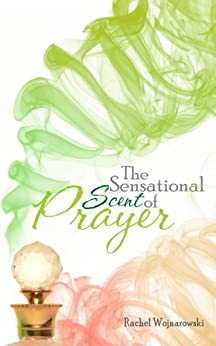 The Sensational Scent of Prayer by [Wojnarowski, Rachel]