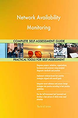 Network Availability Monitoring All-Inclusive Self-Assessment - More than 660 Success Criteria, Instant Visual Insights, Comprehensive Spreadsheet Dashboard, Auto-Prioritized for Quick Results