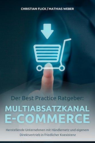 Der Best Practice Ratgeber: Multiabsatzkanal E-Commerce: Herstellende Unternehmen mit Händlernetz und eigenem Direktvertrieb in friedlicher Koexistenz (German Edition) -