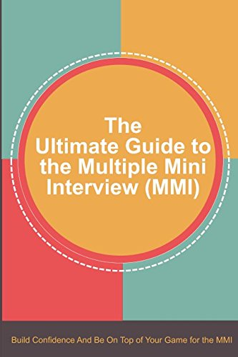 The Ultimate Guide to the Multiple Mini Interview (MMI): Build Confidence And Be On Top Of Your Game For The MMI