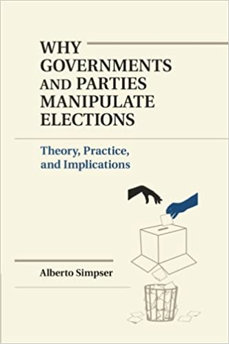 Why Governments and Parties Manipulate Elections: Theory, Practice, And Implications (Political Economy of Institutions and Decisions)