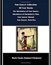 Tom Sawyer Collection: All Four Books: The Adventures of Tom Sawyer, Adventures of Huckleberry Finn, Tom Sawyer Abroad, Tom Sawyer, Detective.