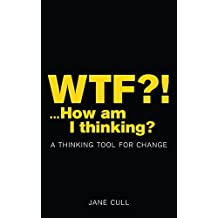 WTF?!...How am I thinking?: A THINKING TOOL FOR CHANGE